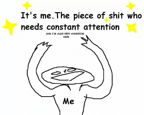 Shit, Piece of Shit, and Nice: It's me. The piece of shit who  needs constant attention  AND I'M ALSO VERY ANNOYING  NICE  Me