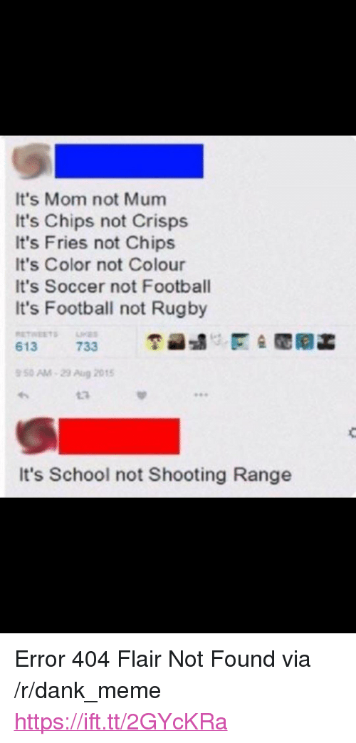 "Dank, Football, and Meme: It's Mom not Mum  It's Chips not Crisps  It's Fries not Chips  It's Color not Colour  It's Soccer not Football  It's Football not Rugby  50 AM-29 Aug 2015  13  It's School not Shooting Range <p>Error 404 Flair Not Found via /r/dank_meme <a href=""https://ift.tt/2GYcKRa"">https://ift.tt/2GYcKRa</a></p>"