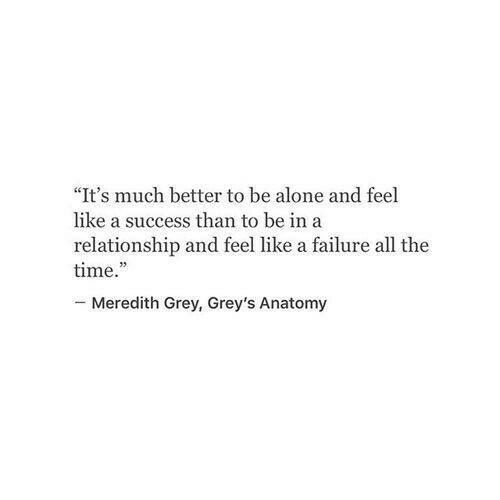 "Being Alone, Grey's Anatomy, and Grey: ""It's much better to be alone and feel  like a success than to be ina  relationship and feel like a failure all the  time.  -Meredith Grey, Grey's Anatomy"