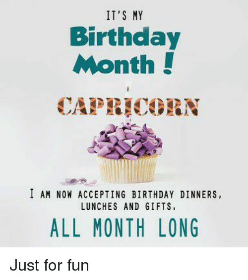 Birthday Month: IT'S MY  Birthday  Month!  CAPEICORN  I AM NOW ACCEPTING BIRTHDAY DINNERS,  LUNCHES AND GIFTS  ALL MONTH LONG Just for fun