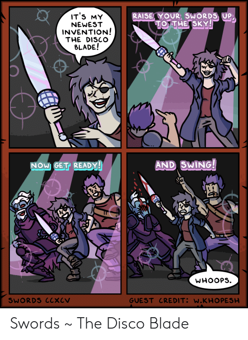 Blade, Sky, and Disco: IT'S MY  RAISE YOUR, SWORDS UP  TO THE SKY!  NEWEST  INVENTION!  THE DISCO  BLADE!  AND SWING!  NOW GET READY!  WHOOPS  GUEST CREDIT: W.KHO PESH  SWORDS CCXCV Swords ~ The Disco Blade
