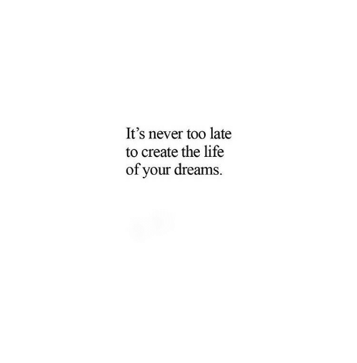 Life, Dreams, and Never: It's never too late  to create the life  of your dreams.