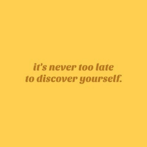 Discover, Never, and Too Late: it's never too late  to discover yourself.