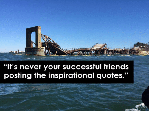 "Friends, Quotes, and Nihilist: ""It's never your successful friends  posting the inspirational quotes.""  95"