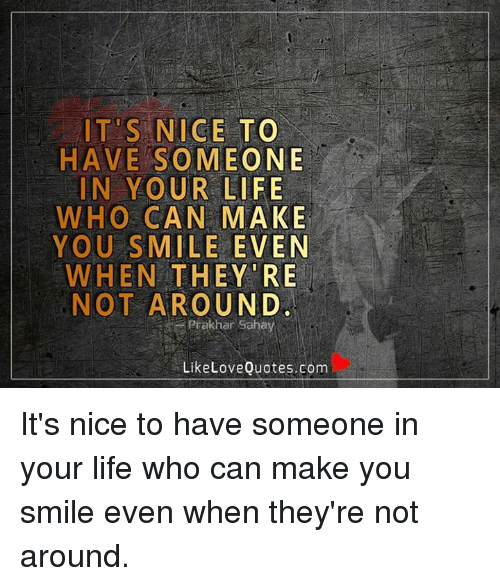 Memes, Nice, and 🤖: ITS NICE TO  HAVE SOMEONE  IN YOUR LIFE  WHO CAN MAKE  YOU SMILE EVEN  WHEN THEY RE  NOT AROUND  Prak ar  Sahay  Like Love Quotes.com It's nice to have someone in your life who can make you smile even when they're not around.