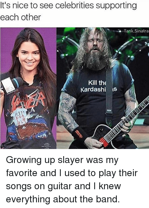 Growing Up, Slayer, and Guitar: It's nice to see celebrities supporting  each other  Tank Sinatra  Kill the  Kardashi is Growing up slayer was my favorite and I used to play their songs on guitar and I knew everything about the band.
