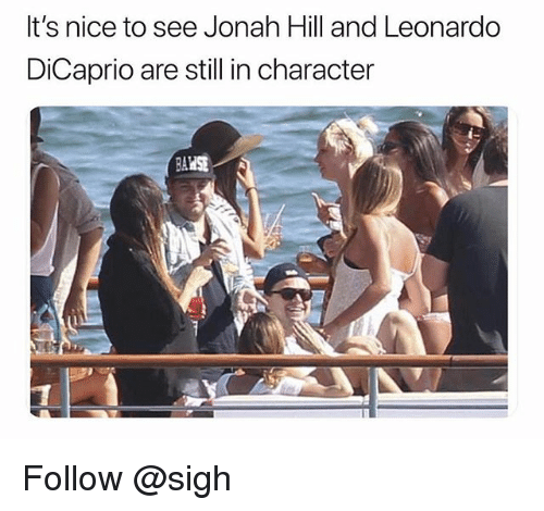 jonah: It's nice to see Jonah Hill and Leonardo  DiCaprio are still in character Follow @sigh