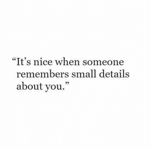 """Nice, You, and Details: """"It's nice when someone  remembers small details  about you."""""""