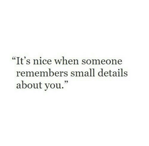 """Nice, You, and Details: """"It's nice when someone  remembers small details  about you.""""  95"""
