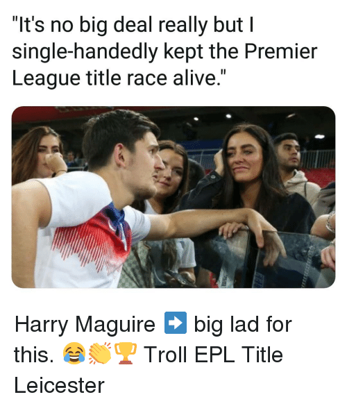 """Alive, Memes, and Premier League: """"It's no big deal really but I  single-handedly kept the Premier  League title race alive."""" Harry Maguire ➡️ big lad for this. 😂👏🏆 Troll EPL Title Leicester"""
