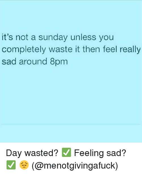 Sunday, Girl Memes, and Sad: it's not a sunday unless you  completely waste it then feel really  sad around 8pm Day wasted? ✅ Feeling sad? ✅ 😔 (@menotgivingafuck)
