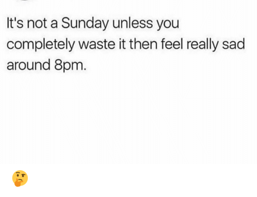 Funny, Sunday, and Sad: It's not a Sunday unless you  completely waste it then feel really sad  around 8pm 🤔