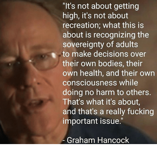 """Memes, Decisions, and 🤖: """"It's not about getting  high, it's not about  recreation; what this is  about is recognizing the  sovereignty of adults  to make decisions over  their own bodies, their  own health, and their own  consciousness while  doing no harm to others.  That's what it's about,  and that's a really fucking  important issue.""""  Graham Hancock"""