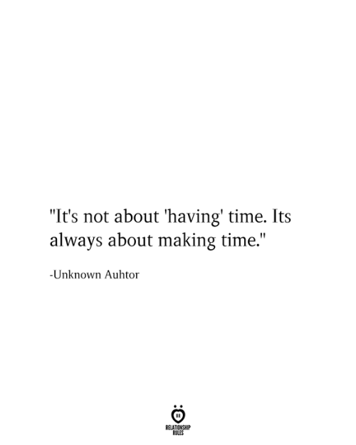 """Time, Unknown, and Relationship: """"It's not about 'having' time. Its  always about making time.""""  -Unknown Auhtor  RELATIONSHIP  RULES"""