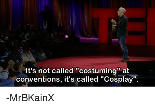 """costumer: It's not called """"costuming"""" at  conventions, it's called """"Cosplay"""" -MrBKainX"""