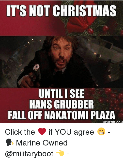 Christmas, Click, and Fall: ITS NOT CHRISTMAS  UNTILI SEE  HANS GRUBBER  FALL OFF NAKATOMI PLAZA  MEMEFUL COM Click the ❤️ if YOU agree 😬 - 🗣 Marine Owned @militaryboot 👈 -