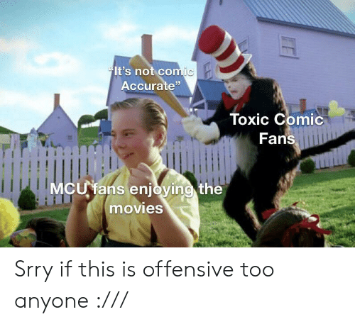 "mcu: It's not comic  Accurate""  Toxic Comic  Fans  MCU fans enjoying the  movies Srry if this is offensive too anyone :///"