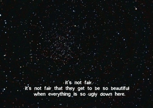 Beautiful, Ugly, and Down: it's. not fair....  it's not fair that they get to be so. beautiful  when everything is so ugly down here.