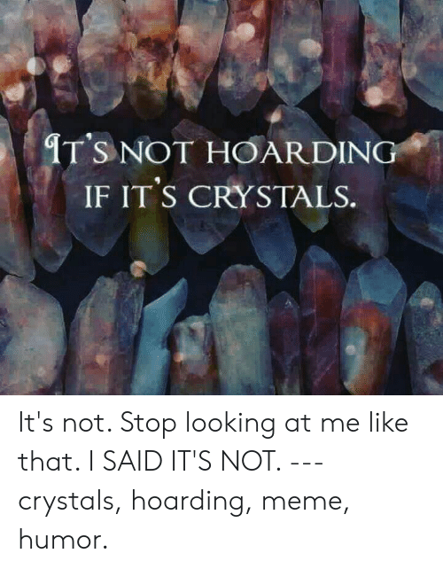 Meme, Looking, and Hoarding: IT'S NOT HOARDING  IF IT'S CRYSTALS. It's not.  Stop looking at me like that.  I SAID IT'S NOT.  ---  crystals, hoarding, meme, humor.