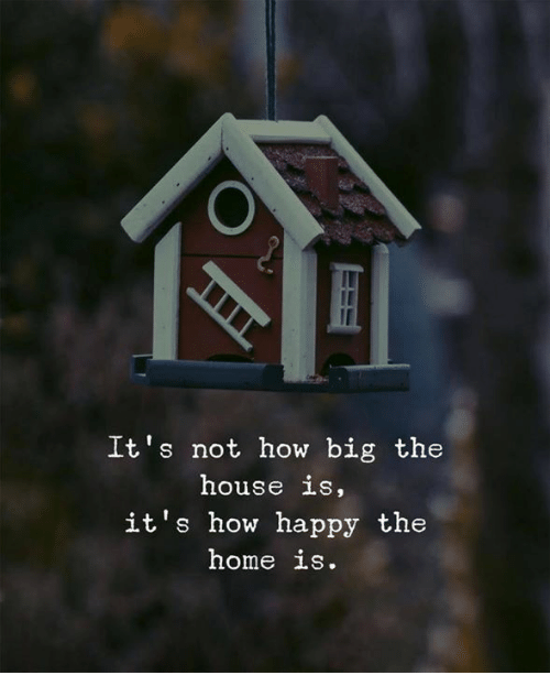 Happy, Home, and House: It's not how big the  house is,  it's how happy the  home is.