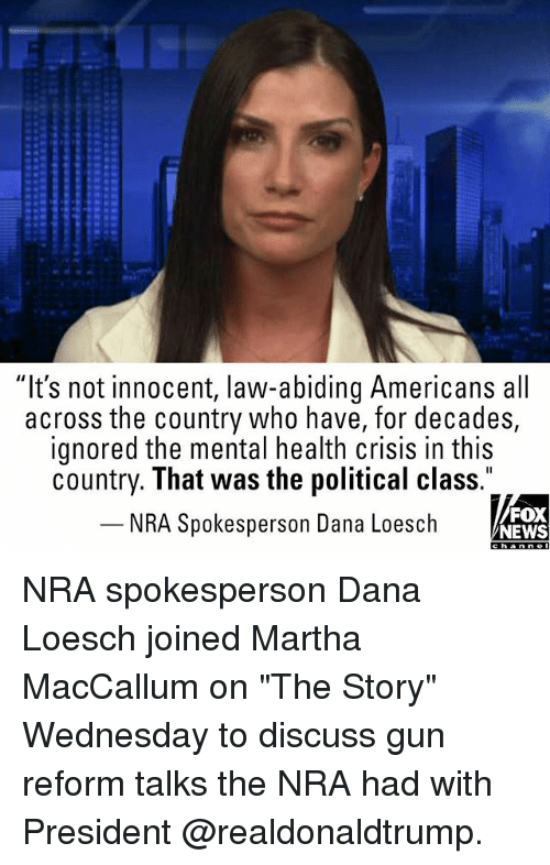 """Memes, News, and Fox News: """"It's not innocent, law-abiding Americans all  across the country who have, for decades,  ignored the mental health crisis in this  country. That was the political class.  NRA Spokesperson Dana Loesch  FOX  NEWS NRA spokesperson Dana Loesch joined Martha MacCallum on """"The Story"""" Wednesday to discuss gun reform talks the NRA had with President @realdonaldtrump."""