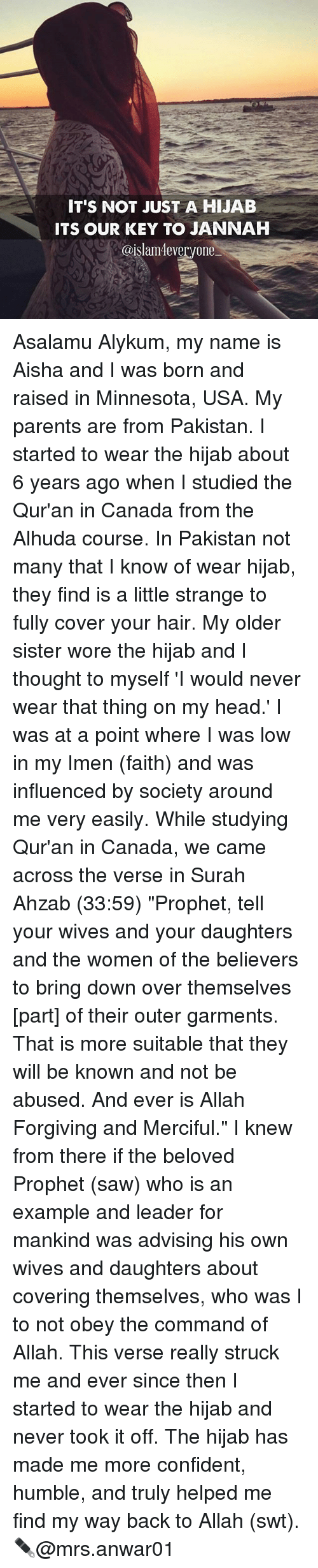 """Memes, 🤖, and Usa: IT'S NOT JUST A HIJAB  ITS OUR KEY TO JANNAH  @islam 4everyone Asalamu Alykum, my name is Aisha and I was born and raised in Minnesota, USA. My parents are from Pakistan. I started to wear the hijab about 6 years ago when I studied the Qur'an in Canada from the Alhuda course. In Pakistan not many that I know of wear hijab, they find is a little strange to fully cover your hair. My older sister wore the hijab and I thought to myself 'I would never wear that thing on my head.' I was at a point where I was low in my Imen (faith) and was influenced by society around me very easily. While studying Qur'an in Canada, we came across the verse in Surah Ahzab (33:59) """"Prophet, tell your wives and your daughters and the women of the believers to bring down over themselves [part] of their outer garments. That is more suitable that they will be known and not be abused. And ever is Allah Forgiving and Merciful."""" I knew from there if the beloved Prophet (saw) who is an example and leader for mankind was advising his own wives and daughters about covering themselves, who was I to not obey the command of Allah. This verse really struck me and ever since then I started to wear the hijab and never took it off. The hijab has made me more confident, humble, and truly helped me find my way back to Allah (swt). ✒@mrs.anwar01"""