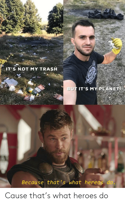 Funny, Trash, and Heroes: IT'S NOT MY TRASH  BUT IT'S MY PLANET!  Because that's what hereos do. Cause that's what heroes do