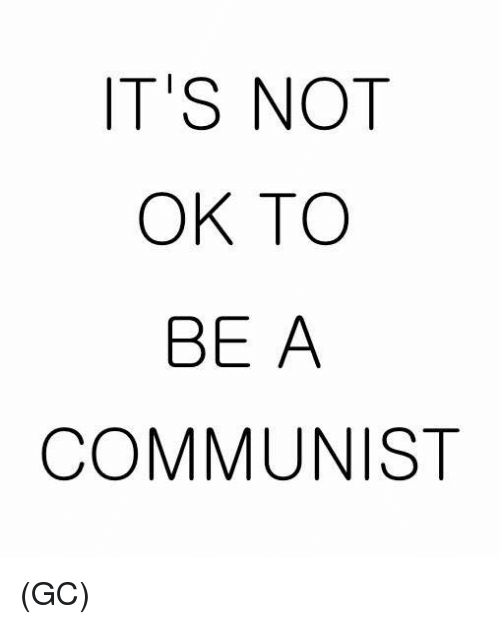 Memes, Communist, and A Communist: IT'S NOT  OK TO  BE A  COMMUNIST (GC)