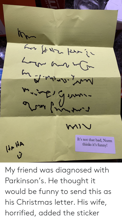 Bad, Christmas, and Funny: It's not that bad, Norm  thinks it's funny!  AP My friend was diagnosed with Parkinson's. He thought it would be funny to send this as his Christmas letter. His wife, horrified, added the sticker