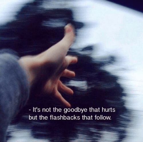 flashbacks: It's not the goodbye that hurt:s  but the flashbacks that follow.