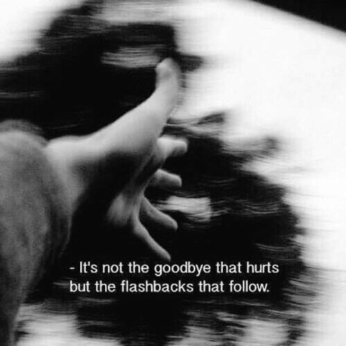Hurts, Flashbacks, and Goodbye: It's not the goodbye that hurts  but the flashbacks that follow