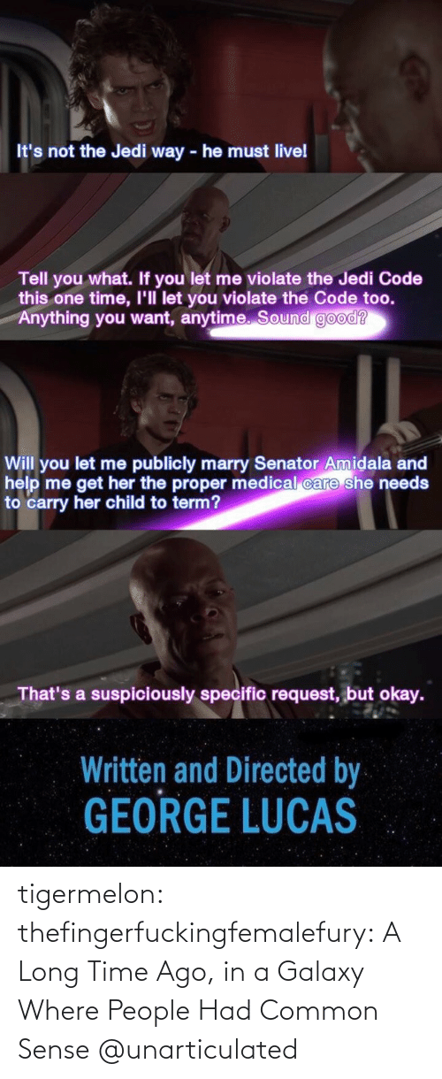 One Time: It's not the Jedi way - he must livel  Tell you what. If you let me violate the Jedi Code  this one time, I'll let you violate the Code too.  Anything you want, anytime. Sound good?  Will you let me publicly marry Senator Amidala and  help me get her the proper medical care she needs  to carry her child to term?  That's a suspiciously specific request, but okay.  Written and Directed by  GEORGE LUCAS tigermelon: thefingerfuckingfemalefury:  A Long Time Ago, in a Galaxy Where People Had Common Sense  @unarticulated