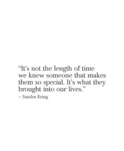 """Time, Them, and They: """"It's not the length of time  we knew someone that makes  them so special. It's what they  brought into our lives.""""  - Sandra Kring  95"""