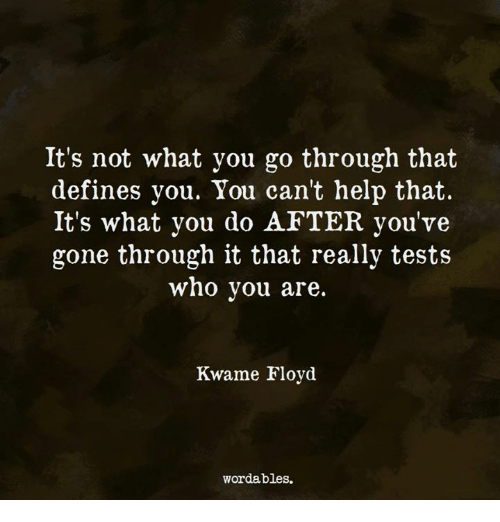 Help, Who, and Gone: It's not what you go through that  defines you. You can't help that  It's what you do AFTER you've  gone through it that really tests  who vou are.  Kwame Floyd  wordables.
