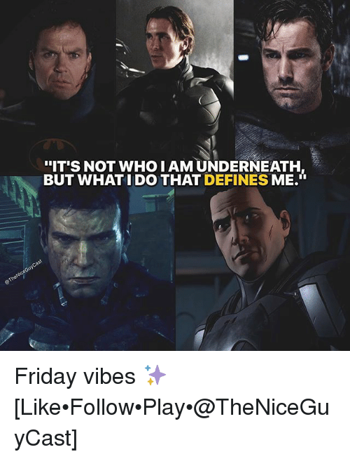 "Friday, Memes, and 🤖: .  ""IT'S NOT WHO I AM UNDERNEATH  BUT WHAT I DO THAT DEFINES ME. Friday vibes ✨ [Like•Follow•Play•@TheNiceGuyCast]"