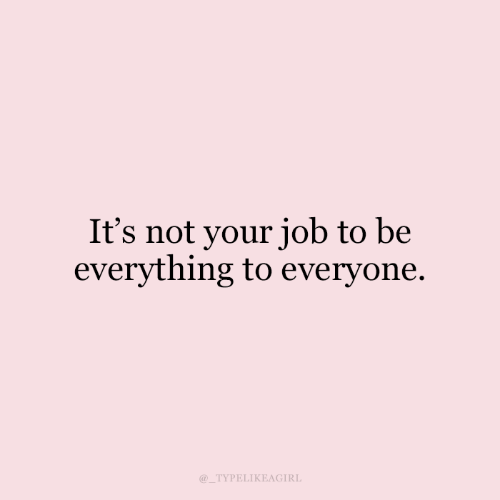Job, Everything, and Everyone: It's not your job to be  everything to everyone  TYPELIKEAGIRL