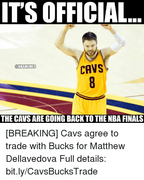 Cavs, Finals, and Matthew Dellavedova: IT'S OFFICIAL  @NBAMEMES  CAVS  THE CAVS ARE GOING BACK TO THE NBA FINALS [BREAKING] Cavs agree to trade with Bucks for Matthew Dellavedova   Full details: bit.ly/CavsBucksTrade