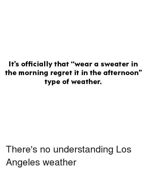 "Memes, Regret, and Los Angeles: It's officially that ""wear a sweater in  the morning regret it in the afternoon""  type of weather. There's no understanding Los Angeles weather"