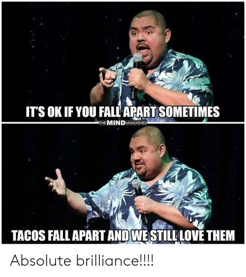 Fall, Mind, and Them: IT'S OK IF YOU FALL APART SOMETIMES  THE MIND UNLEASHED  TACOS FALL APART AND WESTILLLOVE THEM Absolute brilliance!!!!