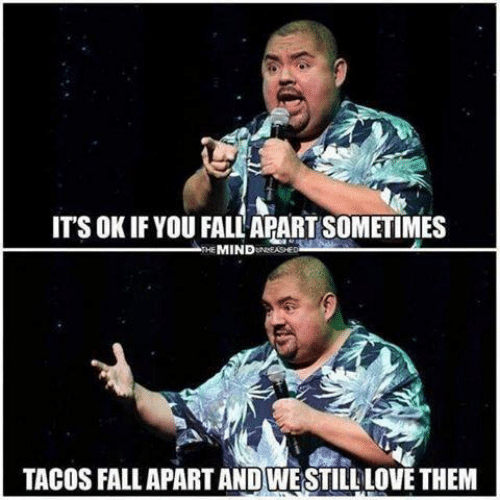 Fall, Love, and Them: ITS OK IF YOU FALL APART SOMETIMES  THE MINDUNASHED  TACOS FALL APART AND WESTILL LOVE THEM