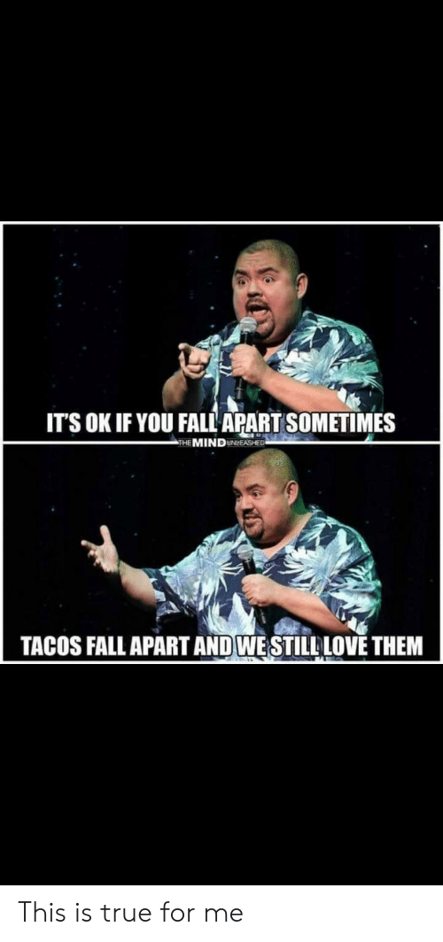 Fall, True, and Them: IT'S OK IF YOU FALL APART SOMETIMES  THE MINDUNLEASHED  TACOS FALL APART AND WESTILLLOVE THEM This is true for me
