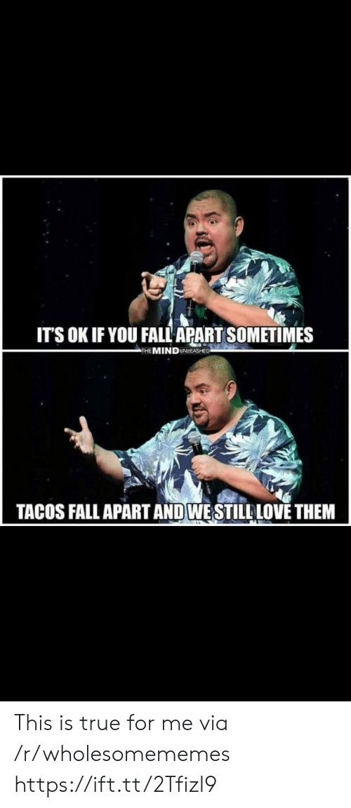Fall, Love, and True: IT'S OK IF YOU FALL APART SOMETIMES  THE MINDUNLEASHED  TACOS FALL APART AND WESTILL LOVE THEM This is true for me via /r/wholesomememes https://ift.tt/2Tfizl9