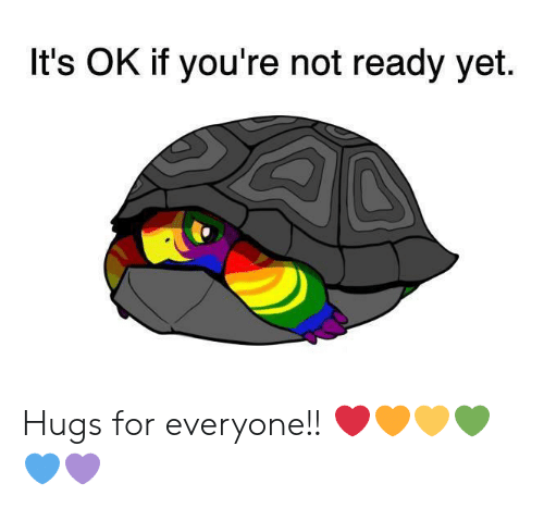 For, Youre, and Hugs: It's OK if you're not ready yet Hugs for everyone!! ❤️🧡💛💚💙💜