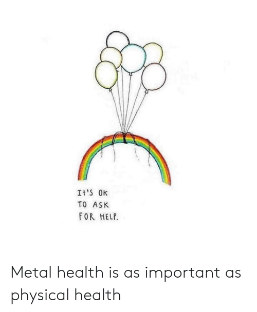 Help, Physical, and Metal: It'S Ok  TO ASK  FOR HELP. Metal health is as important as physical health