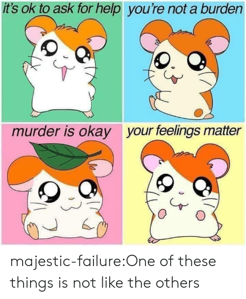 Tumblr, Blog, and Help: it's ok to ask for help you're not a burden  your feelings matter  murder is okay majestic-failure:One of these things is not like the others
