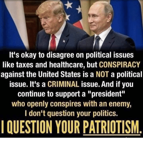 "Politics, Taxes, and Okay: It's okay to disagree on political issues  like taxes and healthcare, but CONSPIRACY  against the United States is a NOT a political  issue. It's a CRIMINAL issue. And if you  continue to support a ""president""  who openly conspires with an enemy,  I don't question your politics  QUESTION YOUR PATRIOTISM"
