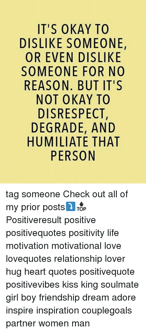 humiliate: IT'S OKAY TO  DISLIKE SOMEONE,  OR EVEN DISLIKE  SOMEONE FOR NO  REASON. BUT IT'S  NOT OKAY TO  DISRESPECT,  DEGRADE, AND  HUMILIATE THAT  PERSON tag someone Check out all of my prior posts⤵🔝 Positiveresult positive positivequotes positivity life motivation motivational love lovequotes relationship lover hug heart quotes positivequote positivevibes kiss king soulmate girl boy friendship dream adore inspire inspiration couplegoals partner women man