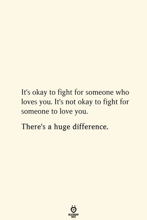 Love, Okay, and Fight: It's okay to fight for someone who  loves you. It's not okay to fight for  someone to love you.  There's a huge difference.  RELATIONSHIP  ES
