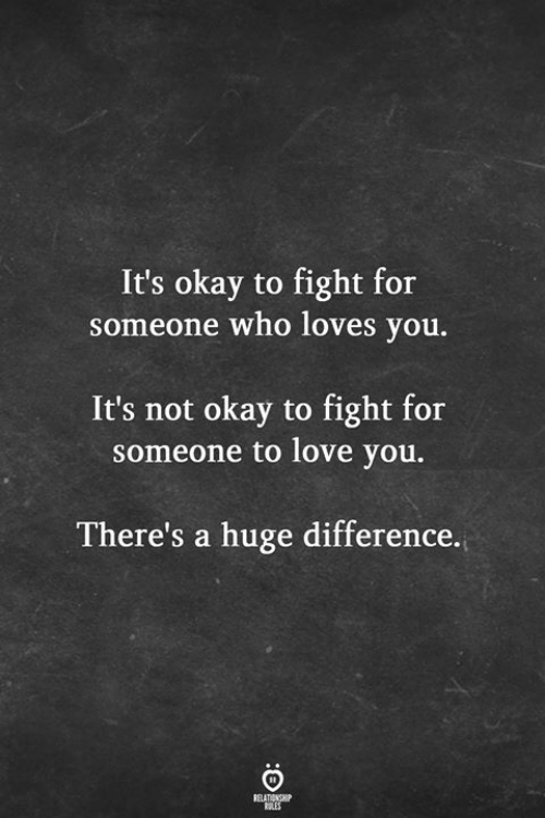 Not Okay: It's okay to fight for  someone who loves you.  It's not okay to fight for  someone to love you.  There's a huge difference.  RELATIONSHIP  LES