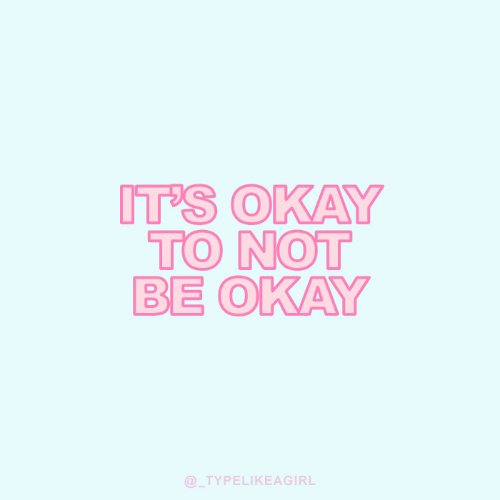 Okay, Its-Okay, and Not: IT'S OKAY  TO NOT  BE OKAY  @TYPELIKEAGIRL
